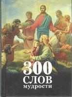 300 слов мудрости. Изречения подвижников Православной Церкви. (Новая мысль.)